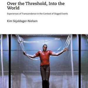 New Publication: Over the Threshold, Into the World: Experiences of Transcendence in the Context of Staged Event by Kim Skjoldager-Nielsen