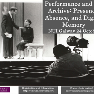 Performance and the Archive: Presence, Absence, and Digital Memory Symposium, NUI Galway, 24 October 2019.