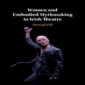 New Publication:  Women and Embodied Mythmaking in Irish Theatre by Shonagh Hill, published by Cambridge University Press.